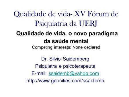 Qualidade de vida- XV Fórum de Psiquiatria da UERJ Qualidade de vida, o novo paradigma da saúde mental Competing interests: None declared Dr. Silvio Saidemberg.
