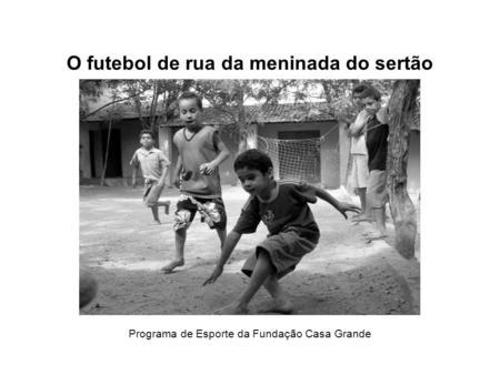 O futebol de rua da meninada do sertão Programa de Esporte da Fundação Casa Grande.