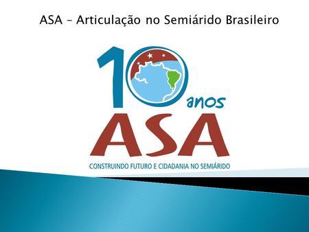 ASA – Articulação no Semiárido Brasileiro. As ASDs englobam 11 Estados Brasileiros: 09 no Nordeste 02 no Sudeste.