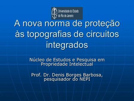A nova norma de proteção às topografias de circuitos integrados Núcleo de Estudos e Pesquisa em Propriedade Intelectual Prof. Dr. Denis Borges Barbosa,