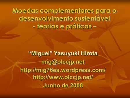 Moedas complementares para o desenvolvimento sustentável - teorias e práticas – Miguel Yasuyuki Hirota mig@olccjp.net http://mig76es.wordpress.com/ http://www.olccjp.net/