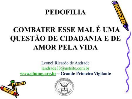 PEDOFILIA COMBATER ESSE MAL É UMA QUESTÃO DE CIDADANIA E DE AMOR PELA VIDA Leonel Ricardo de Andrade landrade33@netsite.com.br www.glmmg.org.brwww.glmmg.org.br.