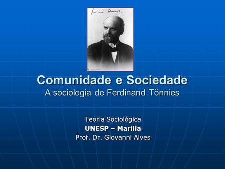 Comunidade e Sociedade A sociologia de Ferdinand Tönnies Teoria Sociológica UNESP – Marilia Prof. Dr. Giovanni Alves.