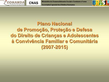 Ministério do Desenvolvimento Social e Combate à Fome Secretaria Especial dos Direitos Humanos CNAS Plano Nacional de Promoção, Proteção e Defesa do Direito.