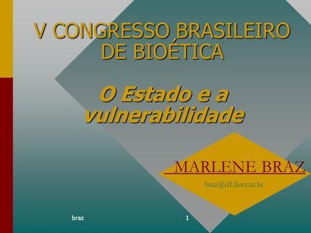 Braz1 V CONGRESSO BRASILEIRO DE BIOÉTICA O Estado e a vulnerabilidade MARLENE BRAZ braz@iff.fiocruz.br.