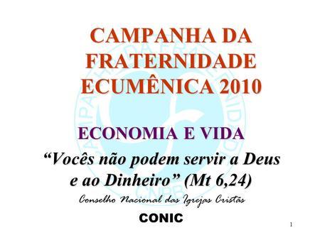 1 CAMPANHA DA FRATERNIDADE ECUMÊNICA 2010 ECONOMIA E VIDA Vocês não podem servir a Deus e ao Dinheiro (Mt 6,24) Conselho Nacional das Igrejas Cristãs CONIC.