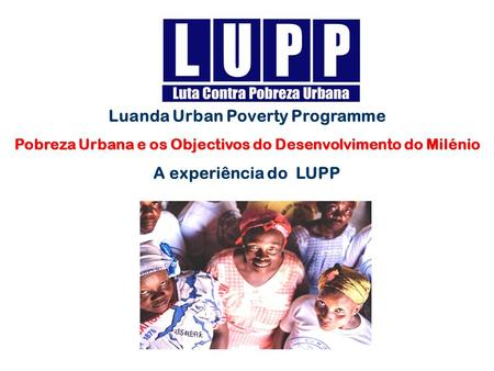 Luanda Urban Poverty Programme Pobreza Urbana e os Objectivos do Desenvolvimento do Milénio A experiência do LUPP.