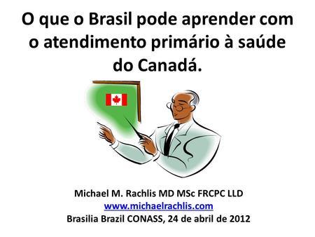 O que o Brasil pode aprender com o atendimento primário à saúde do Canadá. Michael M. Rachlis MD MSc FRCPC LLD www.michaelrachlis.com Brasilia Brazil CONASS,
