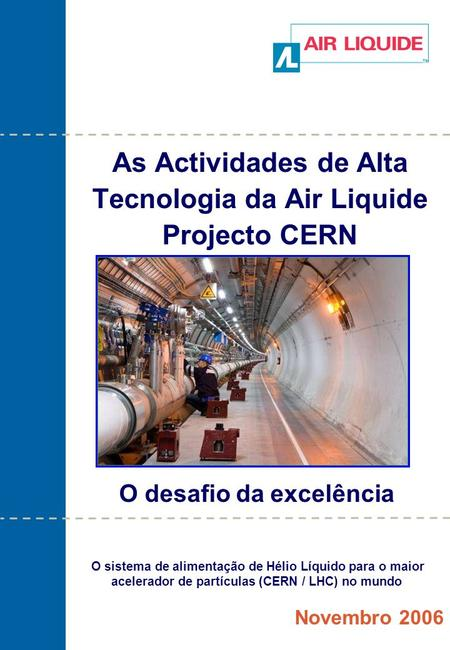 As Actividades de Alta Tecnologia da Air Liquide Projecto CERN Novembro 2006 O desafio da excelência O sistema de alimentação de Hélio Líquido para o maior.