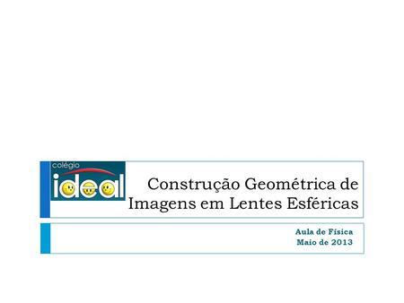Construção Geométrica de Imagens em Lentes Esféricas Aula de Física Maio de 2013.