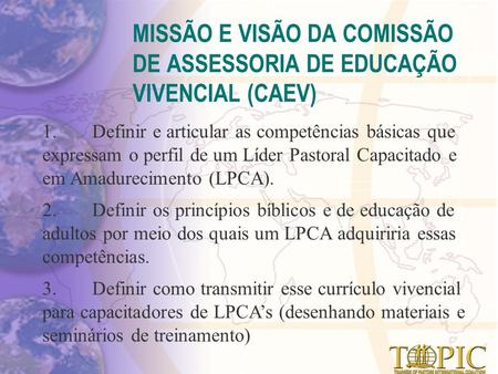 MISSÃO E VISÃO DA COMISSÃO DE ASSESSORIA DE EDUCAÇÃO VIVENCIAL (CAEV) 1.Definir e articular as competências básicas que expressam o perfil de um Líder.
