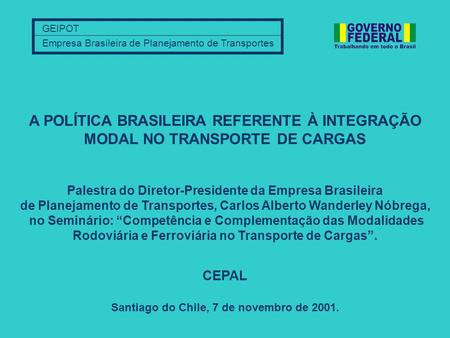 GEIPOT Empresa Brasileira de Planejamento de Transportes Santiago do Chile, 7 de novembro de 2001. A POLÍTICA BRASILEIRA REFERENTE À INTEGRAÇÃO MODAL NO.