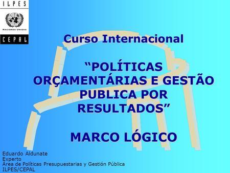 Curso InternacionalPOLÍTICAS ORÇAMENTÁRIAS E GESTÃO PUBLICA POR RESULTADOS MARCO LÓGICO Eduardo Aldunate Experto Área de Políticas Presupuestarias y Gestión.