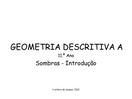 GEOMETRIA DESCRITIVA A 11.º Ano Sombras - Introdução © antónio de campos, 2010.