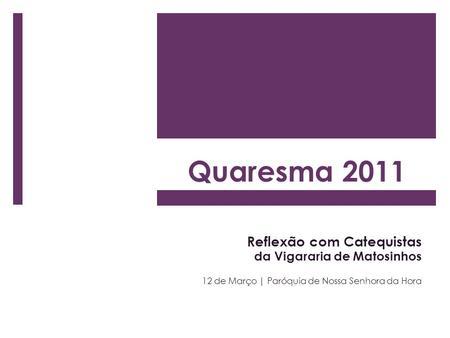 Quaresma 2011 Reflexão com Catequistas da Vigararia de Matosinhos 12 de Março | Paróquia de Nossa Senhora da Hora.