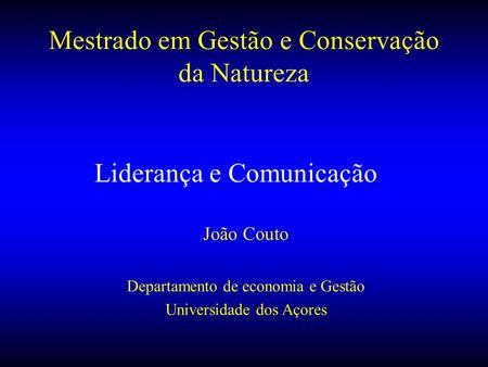 Liderança e Comunicação João Couto Departamento de economia e Gestão Universidade dos Açores Mestrado em Gestão e Conservação da Natureza.