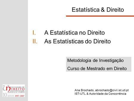 Estatística & Direito I.A Estatística no Direito II.As Estatísticas do Direito Ana Brochado, IST-UTL & Autoridade da Concorrência.