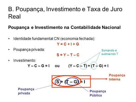 B. Poupança, Investimento e Taxa de Juro Real Poupança e Investimento na Contabilidade Nacional Identidade fundamental CN (economia fechada): Y = C + I.