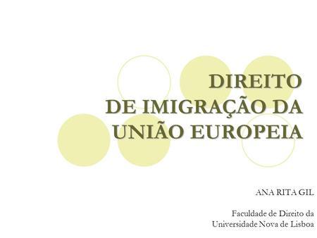 DIREITO DE IMIGRAÇÃO DA UNIÃO EUROPEIA ANA RITA GIL Faculdade de Direito da Universidade Nova de Lisboa.