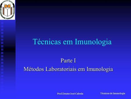 Técnicas de Imunologia Prof.Doutor José Cabeda Técnicas em Imunologia Parte I Métodos Laboratoriais em Imunologia.