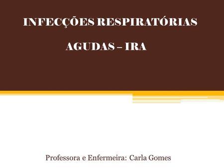 INFECÇÕES RESPIRATÓRIAS AGUDAS – IRA Professora e Enfermeira: Carla Gomes.
