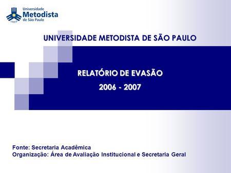 UNIVERSIDADE METODISTA DE SÃO PAULO RELATÓRIO DE EVASÃO 2006 - 2007 Fonte: Secretaria Acadêmica Organização: Área de Avaliação Institucional e Secretaria.
