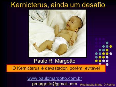 Kernicterus, ainda um desafio Paulo R. Margotto  Realização:Marta D.Rocha O Kernicterus é devastador, porém,