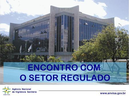 Agência Nacional de Vigilância Sanitária www.anvisa.gov.br ENCONTRO COM O SETOR REGULADO.