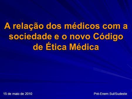 15 de maio de 2010 Pré-Enem Sul/Sudeste A relação dos médicos com a sociedade e o novo Código de Ética Médica.