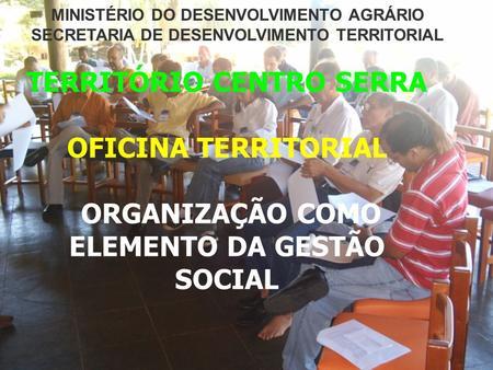 TERRITÓRIO CENTRO SERRA OFICINA TERRITORIAL ORGANIZAÇÃO COMO ELEMENTO DA GESTÃO SOCIAL MINISTÉRIO DO DESENVOLVIMENTO AGRÁRIO SECRETARIA DE DESENVOLVIMENTO.