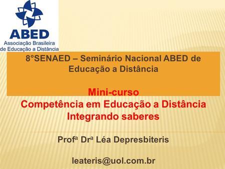 8°SENAED – Seminário Nacional ABED de Educação a Distância Mini-curso Competência em Educação a Distância Integrando saberes Prof a Dr a Léa Depresbiteris.