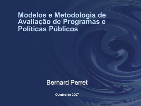 Modelos e Metodologia de Avaliação de Programas e Políticas Públicos Bernard Perret Outubro de 2007.