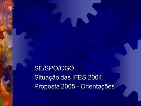 SE/SPO/CGO Situação das IFES 2004 Proposta 2005 - Orientações.