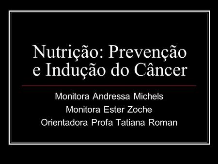 Nutrição: Prevenção e Indução do Câncer Monitora Andressa Michels Monitora Ester Zoche Orientadora Profa Tatiana Roman.