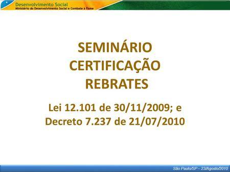São Paulo/SP – 23/Agosto/2010 SEMINÁRIO CERTIFICAÇÃO REBRATES Lei 12.101 de 30/11/2009; e Decreto 7.237 de 21/07/2010.
