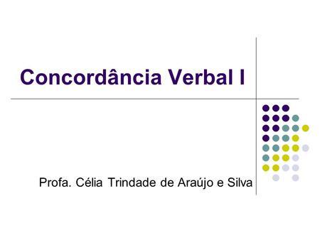Concordância Verbal I Profa. Célia Trindade de Araújo e Silva.
