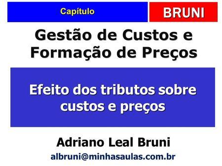 BRUNI Capítulo Efeito dos tributos sobre custos e preços Gestão de Custos e Formação de Preços Adriano Leal Bruni