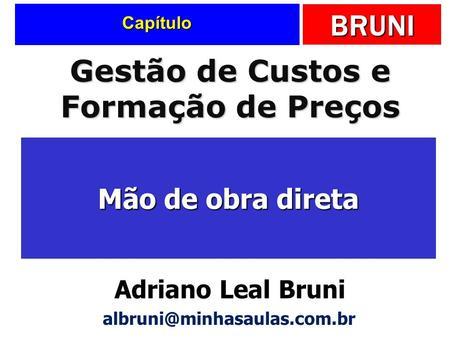 BRUNI Capítulo Mão de obra direta Gestão de Custos e Formação de Preços Adriano Leal Bruni