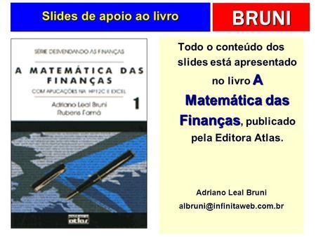BRUNI Slides de apoio ao livro Todo o conteúdo dos slides está apresentado no livro A Matemática das Finanças, publicado pela Editora Atlas. Adriano Leal.