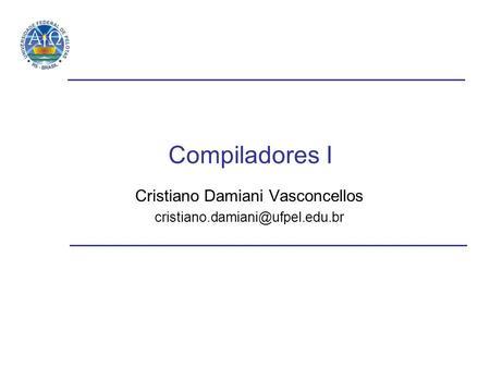 Compiladores I Cristiano Damiani Vasconcellos