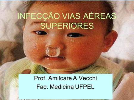 INFECÇÃO VIAS AÉREAS SUPERIORES Prof. Amilcare A Vecchi Fac. Medicina UFPEL.