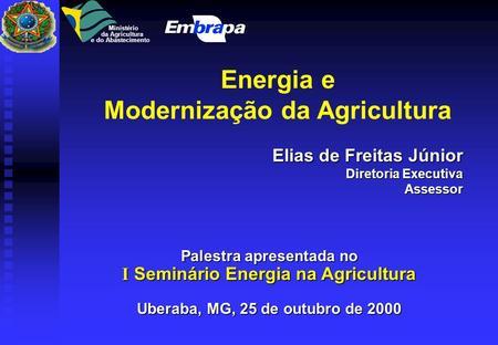 Energia e Modernização da Agricultura Elias de Freitas Júnior Diretoria Executiva Diretoria ExecutivaAssessor Palestra apresentada no I Seminário Energia.