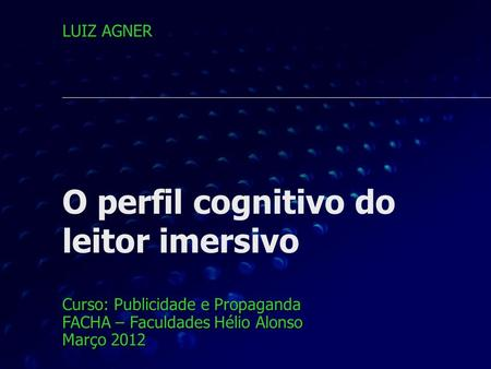 O perfil cognitivo do leitor imersivo Curso: Publicidade e Propaganda FACHA – Faculdades Hélio Alonso Março 2012 LUIZ AGNER.