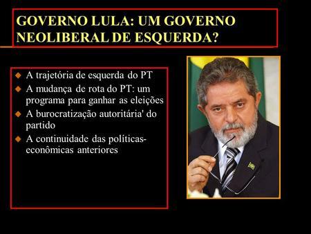 GOVERNO LULA: UM GOVERNO NEOLIBERAL DE ESQUERDA? u A trajetória de esquerda do PT u A mudança de rota do PT: um programa para ganhar as eleições u A burocratização.