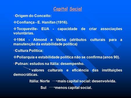 Capital Social Origem do Conceito: Confiança - E. Hanifan (1916). Tocqueville- EUA - capacidade de criar associações voluntárias. 1964 - Almond e Verba.