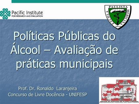 Políticas Públicas do Álcool – Avaliação de práticas municipais Prof. Dr. Ronaldo Laranjeira Concurso de Livre Docência - UNIFESP.
