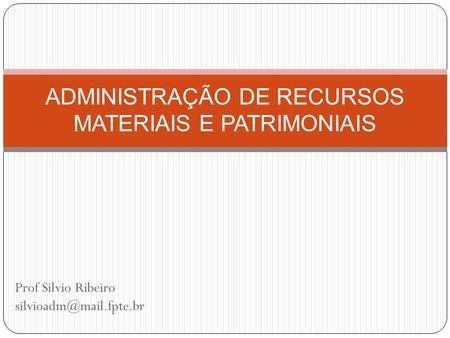 Prof Silvio Ribeiro ADMINISTRAÇÃO DE RECURSOS MATERIAIS E PATRIMONIAIS.