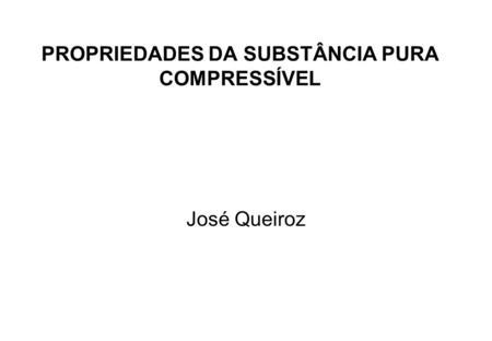 PROPRIEDADES DA SUBSTÂNCIA PURA COMPRESSÍVEL José Queiroz.