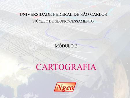 CARTOGRAFIA Ngeo UNIVERSIDADE FEDERAL DE SÃO CARLOS MÓDULO 2