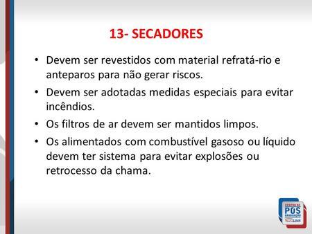 13- SECADORES Devem ser revestidos com material refratá-rio e anteparos para não gerar riscos. Devem ser adotadas medidas especiais para evitar incêndios.